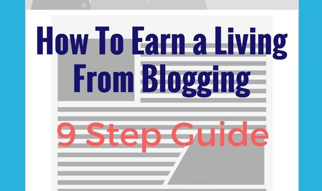 How To Earn A Living From Blogging 9 Step Guide